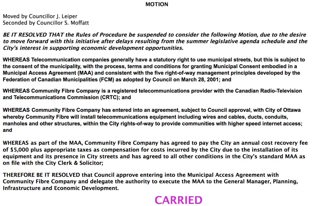 MOTION Moved by Councillor J. Leiper Seconded by Councillor S. Moffatt BE IT RESOLVED THAT the Rules of Procedure be suspended to consider the following Motion, due to the desire to move forward with this initiative after delays resulting from the summer legislative agenda schedule and the City's interest in supporting economic development opportunities. WHEREAS Telecommunication companies generally have a statutory right to use municipal streets, but this is subject to the consent of the municipality, with the process, terms and conditions for granting Municipal Consent embodied in a Municipal Access Agreement (MAA) and consistent with the five right-of-way management principles developed by the Federation of Canadian Municipalities (FCM) as adopted by Council on March 28, 2001; and WHEREAS Community Fibre Company is a registered telecommunications provider with the Canadian Radio-Television and Telecommunications Commission (CRTC); and WHEREAS Community Fibre Company has entered into an agreement, subject to Council approval, with City of Ottawa whereby Community Fibre will install telecommunications equipment including wires and cables, ducts, conduits, manholes and other structures, within the City rights-of-way to provide communities with higher speed internet access; and WHEREAS as part of the MAA, Community Fibre Company has agreed to pay the City an annual cost recovery fee of $5,000 plus appropriate taxes as compensation for costs incurred by the City due to the installation of its equipment and its presence in City streets and has agreed to all other conditions in the City's standard MAA as on file with the City Clerk & Solicitor; THEREFORE BE IT RESOLVED that Council approve entering into the Municipal Access Agreement with Community Fibre Company and delegate the authority to execute the MAA to the General Manager, Planning, Infrastructure and Economic Development. CARRIED